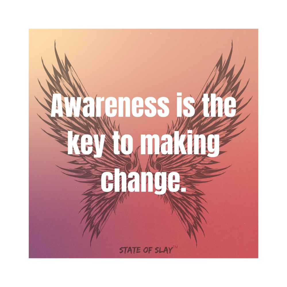 Awareness is the key to making change.